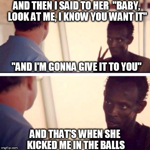 "Who's The Captain Now? | AND THEN I SAID TO HER  ""BABY, LOOK AT ME, I KNOW YOU WANT IT"" AND THAT'S WHEN SHE KICKED ME IN THE BALLS ""AND I'M GONNA GIVE IT TO YOU"" 