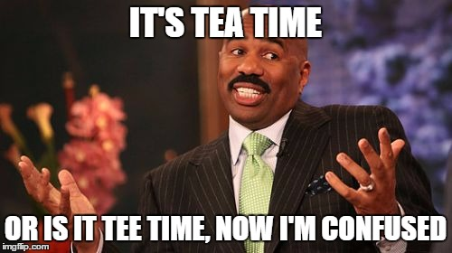 Steve Harvey Meme | IT'S TEA TIME OR IS IT TEE TIME, NOW I'M CONFUSED | image tagged in memes,steve harvey | made w/ Imgflip meme maker