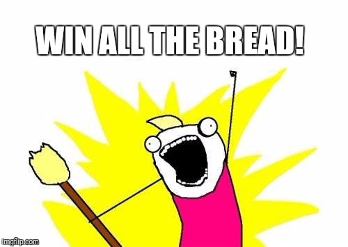 X All The Y Meme | WIN ALL THE BREAD! | image tagged in memes,x all the y | made w/ Imgflip meme maker