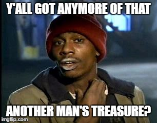 Y'all Got Any More Of That Meme | Y'ALL GOT ANYMORE OF THAT ANOTHER MAN'S TREASURE? | image tagged in memes,yall got any more of | made w/ Imgflip meme maker