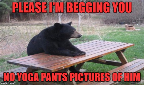 PLEASE I'M BEGGING YOU NO YOGA PANTS PICTURES OF HIM | made w/ Imgflip meme maker