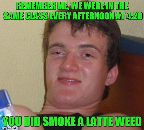 10 Guy Meme | REMEMBER ME, WE WERE IN THE SAME CLASS EVERY AFTERNOON AT 4:20 YOU DID SMOKE A LATTE WEED | image tagged in memes,10 guy | made w/ Imgflip meme maker