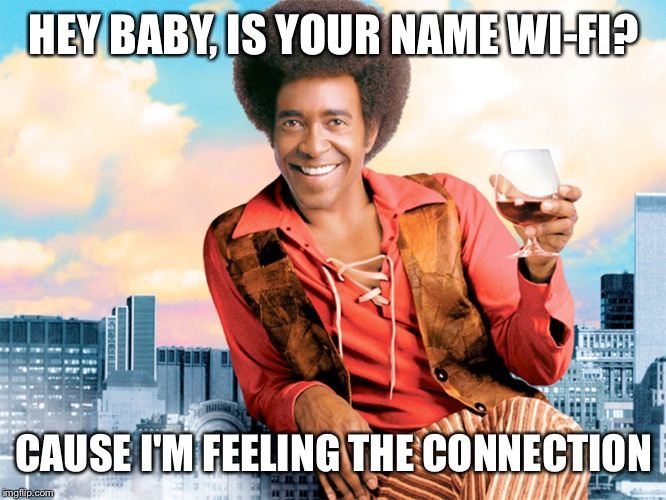 Ladies man | HEY BABY, IS YOUR NAME WI-FI? CAUSE I'M FEELING THE CONNECTION | image tagged in ladies man,memes,funny | made w/ Imgflip meme maker