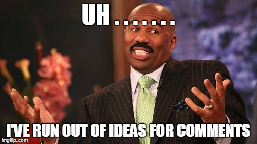 Steve Harvey Meme | UH . . . . . . . I'VE RUN OUT OF IDEAS FOR COMMENTS | image tagged in memes,steve harvey | made w/ Imgflip meme maker