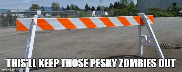 THIS'LL KEEP THOSE PESKY ZOMBIES OUT | image tagged in barricade | made w/ Imgflip meme maker