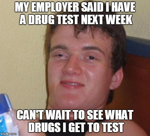 10 Guy Meme | MY EMPLOYER SAID I HAVE A DRUG TEST NEXT WEEK CAN'T WAIT TO SEE WHAT DRUGS I GET TO TEST | image tagged in memes,10 guy,original meme | made w/ Imgflip meme maker