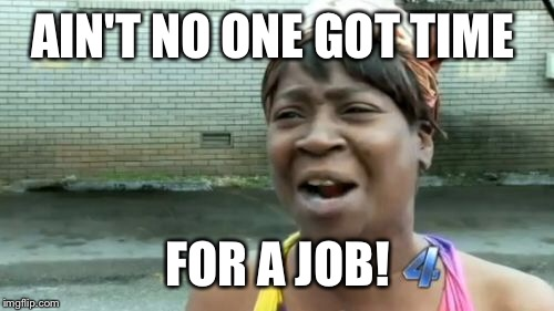 Aint Nobody Got Time For That Meme | AIN'T NO ONE GOT TIME FOR A JOB! | image tagged in memes,aint nobody got time for that | made w/ Imgflip meme maker