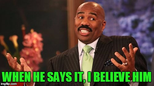 Steve Harvey Meme | WHEN HE SAYS IT, I BELIEVE HIM | image tagged in memes,steve harvey | made w/ Imgflip meme maker