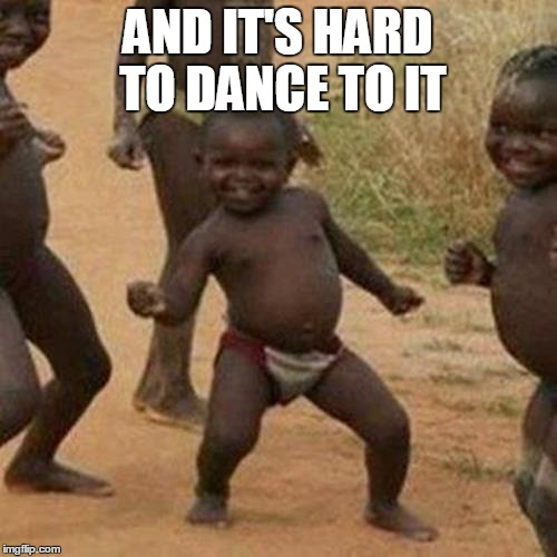 Third World Success Kid Meme | AND IT'S HARD TO DANCE TO IT | image tagged in memes,third world success kid | made w/ Imgflip meme maker