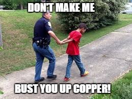 DON'T MAKE ME BUST YOU UP COPPER! | made w/ Imgflip meme maker