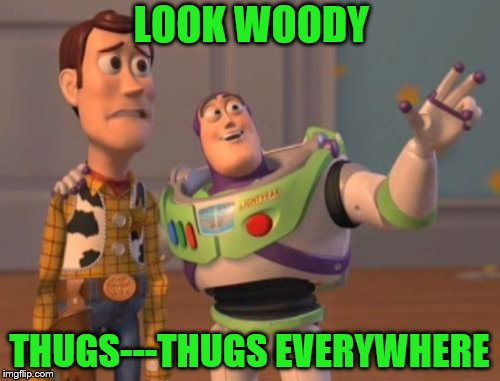 X, X Everywhere Meme | LOOK WOODY THUGS---THUGS EVERYWHERE | image tagged in memes,x,x everywhere,x x everywhere | made w/ Imgflip meme maker