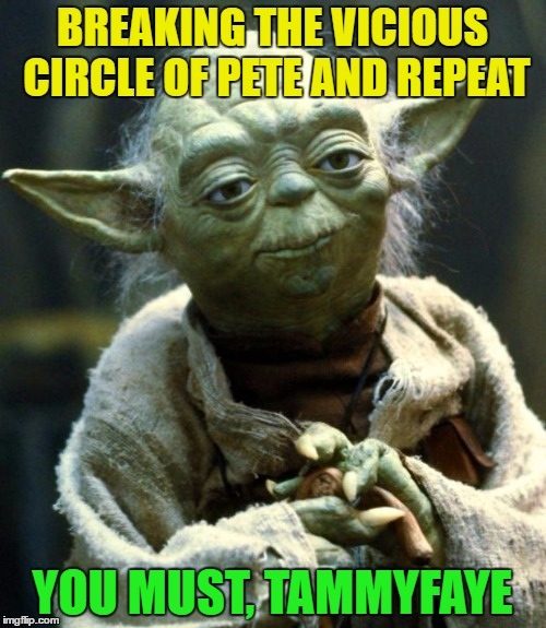 Star Wars Yoda Meme | BREAKING THE VICIOUS CIRCLE OF PETE AND REPEAT YOU MUST, TAMMYFAYE | image tagged in memes,star wars yoda | made w/ Imgflip meme maker