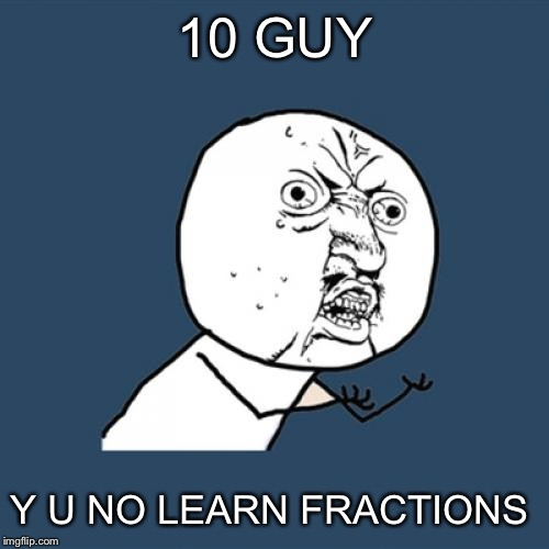 Y U No Meme | 10 GUY Y U NO LEARN FRACTIONS | image tagged in memes,y u no | made w/ Imgflip meme maker