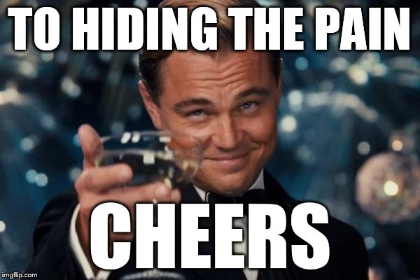 Leonardo Dicaprio Cheers Meme | TO HIDING THE PAIN CHEERS | image tagged in memes,leonardo dicaprio cheers | made w/ Imgflip meme maker