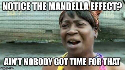 Aint Nobody Got Time For That Meme | NOTICE THE MANDELLA EFFECT? AIN'T NOBODY GOT TIME FOR THAT | image tagged in memes,aint nobody got time for that | made w/ Imgflip meme maker