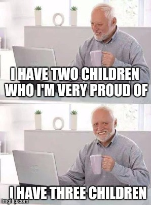 I HAVE TWO CHILDREN WHO I'M VERY PROUD OF I HAVE THREE CHILDREN | made w/ Imgflip meme maker