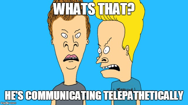 Butthead and Beavis | WHATS THAT? HE'S COMMUNICATING TELEPATHETICALLY | image tagged in telepathy,memes | made w/ Imgflip meme maker