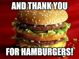 AND THANK YOU FOR HAMBURGERS! | made w/ Imgflip meme maker