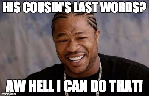 Yo Dawg Heard You Meme | HIS COUSIN'S LAST WORDS? AW HELL I CAN DO THAT! | image tagged in memes,yo dawg heard you | made w/ Imgflip meme maker