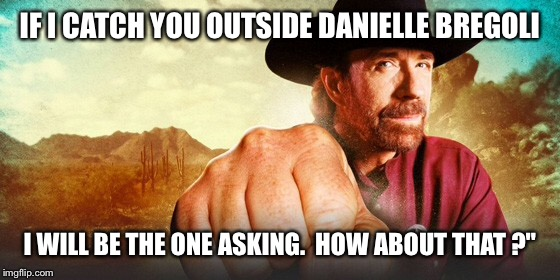 IF I CATCH YOU OUTSIDE DANIELLE BREGOLI I WILL BE THE ONE ASKING.  HOW ABOUT THAT ?"