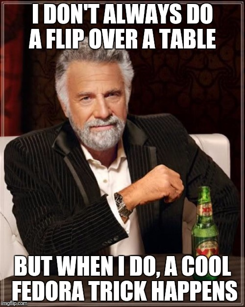The Most Interesting Man In The World Meme | I DON'T ALWAYS DO A FLIP OVER A TABLE BUT WHEN I DO, A COOL FEDORA TRICK HAPPENS | image tagged in memes,the most interesting man in the world | made w/ Imgflip meme maker