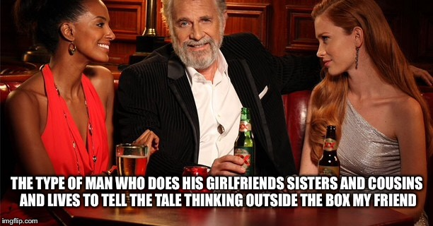 THE TYPE OF MAN WHO DOES HIS GIRLFRIENDS SISTERS AND COUSINS AND LIVES TO TELL THE TALE THINKING OUTSIDE THE BOX MY FRIEND | made w/ Imgflip meme maker