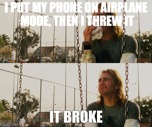 First World Stoner Problems Meme | I PUT MY PHONE ON AIRPLANE MODE, THEN I THREW IT IT BROKE | image tagged in memes,first world stoner problems | made w/ Imgflip meme maker