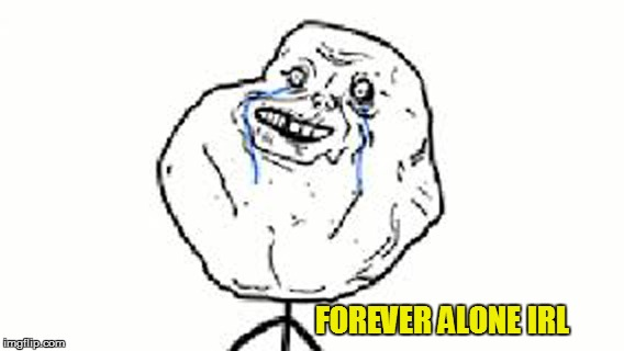 FOREVER ALONE IRL | made w/ Imgflip meme maker