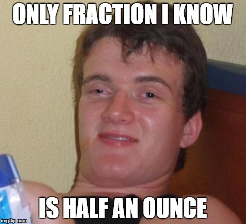 I'm an excellent math student | ONLY FRACTION I KNOW IS HALF AN OUNCE | image tagged in memes,10 guy,fractions,smoke weed everyday,bag of weed | made w/ Imgflip meme maker