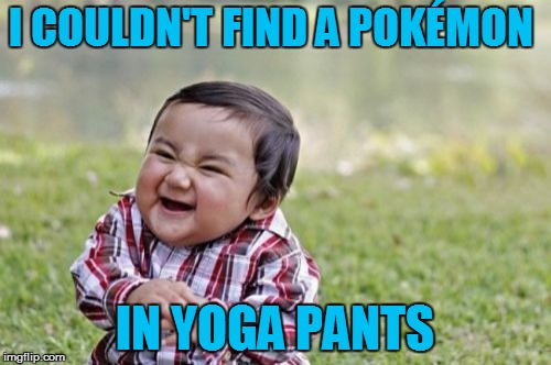 Evil Toddler Meme | I COULDN'T FIND A POKÉMON IN YOGA PANTS | image tagged in memes,evil toddler | made w/ Imgflip meme maker