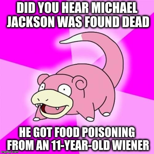 Slowpoke Meme | DID YOU HEAR MICHAEL JACKSON WAS FOUND DEAD HE GOT FOOD POISONING FROM AN 11-YEAR-OLD WIENER | image tagged in memes,slowpoke | made w/ Imgflip meme maker