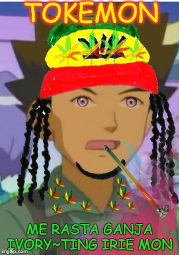 (Pokemon Week) Brock be blazing mon everything is irie  |  TOKEMON; ME RASTA GANJA IVORY~TING IRIE MON | image tagged in pokemon week,rasta,brock,smoke weed everyday,memes | made w/ Imgflip meme maker