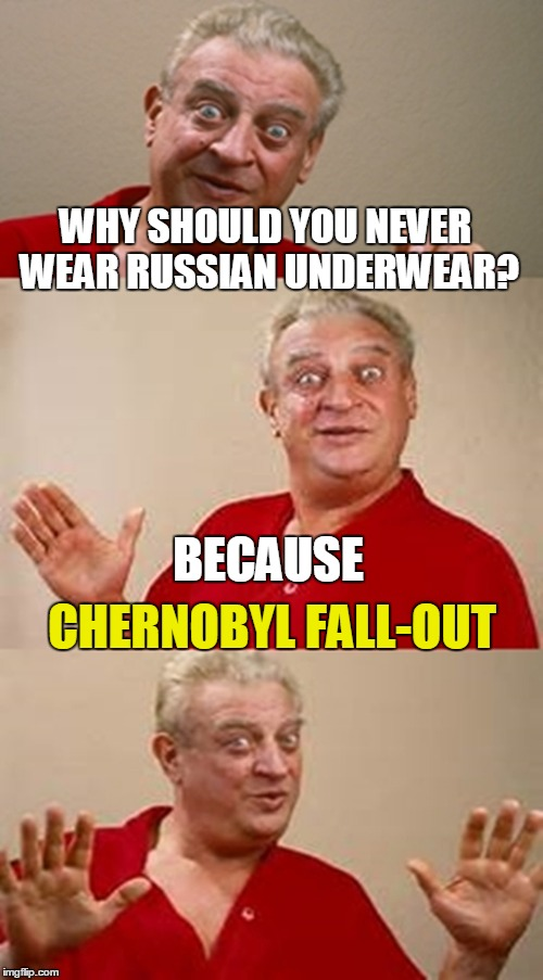 WHY SHOULD YOU NEVER WEAR RUSSIAN UNDERWEAR? CHERNOBYL FALL-OUT BECAUSE | made w/ Imgflip meme maker