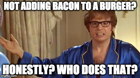 The more dead animals the better. | NOT ADDING BACON TO A BURGER? HONESTLY? WHO DOES THAT? | image tagged in memes,austin powers honestly,bacon | made w/ Imgflip meme maker