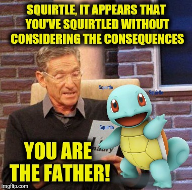 The test results are in | SQUIRTLE, IT APPEARS THAT YOU'VE SQUIRTLED WITHOUT CONSIDERING THE CONSEQUENCES YOU ARE THE FATHER! | image tagged in memes,maury lie detector,pokemon week,squirtle,paternity,dna test | made w/ Imgflip meme maker