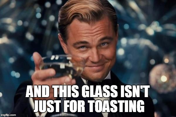 Leonardo Dicaprio Cheers Meme | AND THIS GLASS ISN'T JUST FOR TOASTING | image tagged in memes,leonardo dicaprio cheers | made w/ Imgflip meme maker