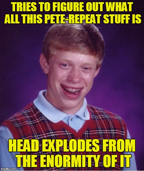 Bad Luck Brian Meme | TRIES TO FIGURE OUT WHAT ALL THIS PETE-REPEAT STUFF IS HEAD EXPLODES FROM THE ENORMITY OF IT | image tagged in memes,bad luck brian | made w/ Imgflip meme maker