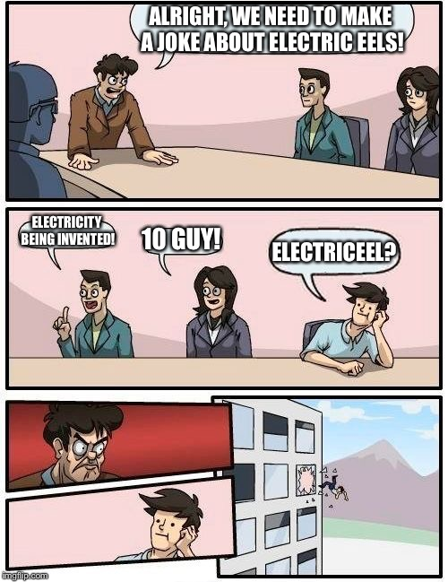 ALRIGHT, WE NEED TO MAKE A JOKE ABOUT ELECTRIC EELS! ELECTRICITY BEING INVENTED! 10 GUY! ELECTRICEEL? | image tagged in memes,boardroom meeting suggestion | made w/ Imgflip meme maker