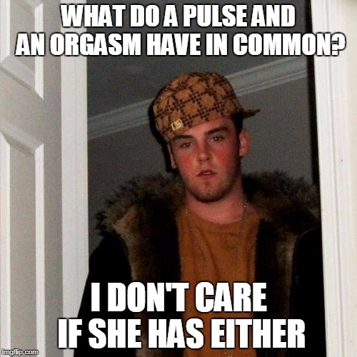 Scumbag Steve Meme | WHAT DO A PULSE AND AN ORGASM HAVE IN COMMON? I DON'T CARE IF SHE HAS EITHER | image tagged in memes,scumbag steve | made w/ Imgflip meme maker
