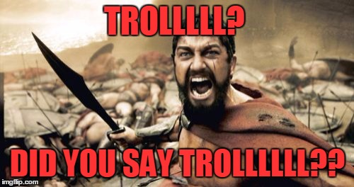 Sparta Leonidas Meme | TROLLLLL? DID YOU SAY TROLLLLLL?? | image tagged in memes,sparta leonidas | made w/ Imgflip meme maker