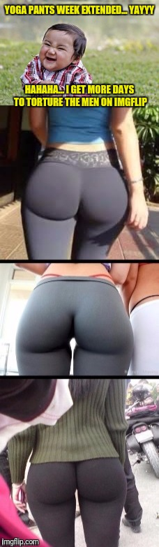 The torture.... Yoga Pants Week extended edition until April 3rd! | YOGA PANTS WEEK EXTENDED... YAYYY HAHAHA... I GET MORE DAYS TO TORTURE THE MEN ON IMGFLIP | image tagged in yoga pants week,yoga pants week extended edition,the torture,google images | made w/ Imgflip meme maker