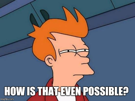 Futurama Fry Meme | HOW IS THAT EVEN POSSIBLE? | image tagged in memes,futurama fry | made w/ Imgflip meme maker