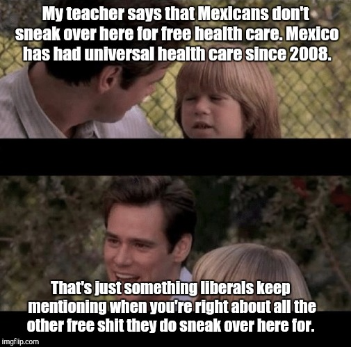 Liar Liar my teacher says | My teacher says that Mexicans don't sneak over here for free health care. Mexico has had universal health care since 2008. That's just somet | image tagged in liar liar my teacher says | made w/ Imgflip meme maker