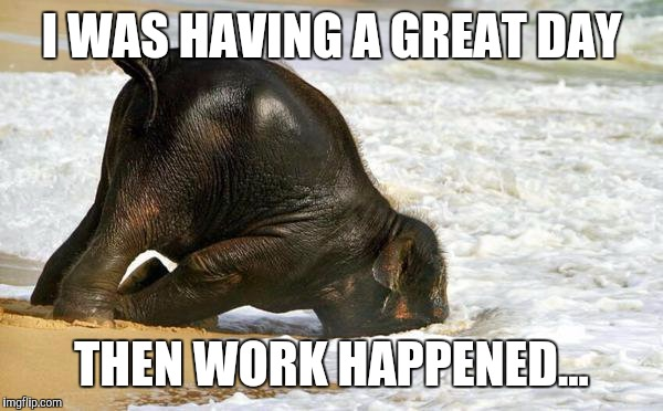 Been one of those days. |  I WAS HAVING A GREAT DAY; THEN WORK HAPPENED... | image tagged in bad day,bad day at work | made w/ Imgflip meme maker