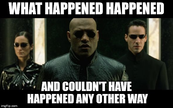 morpheus what happened happened | WHAT HAPPENED HAPPENED AND COULDN'T HAVE HAPPENED ANY OTHER WAY | image tagged in morpheus what happened happened | made w/ Imgflip meme maker