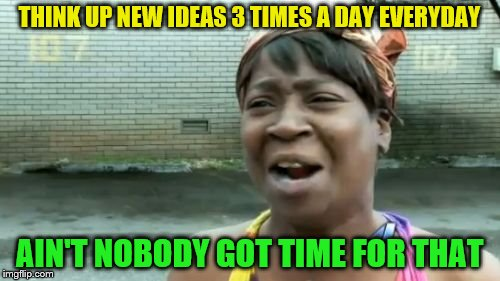 Aint Nobody Got Time For That Meme | THINK UP NEW IDEAS 3 TIMES A DAY EVERYDAY AIN'T NOBODY GOT TIME FOR THAT | image tagged in memes,aint nobody got time for that | made w/ Imgflip meme maker