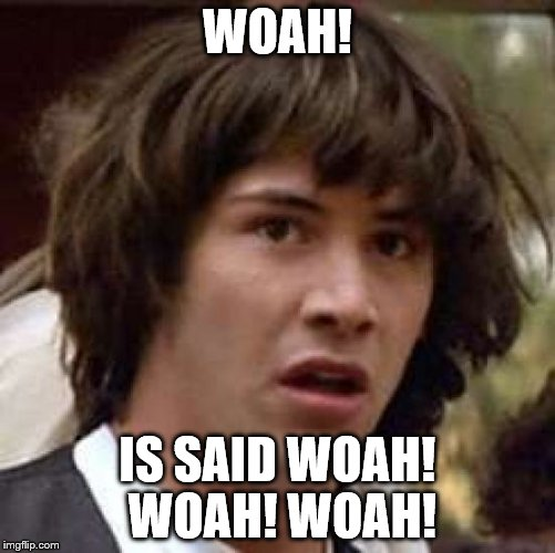 Conspiracy Keanu Meme | WOAH! IS SAID WOAH! WOAH! WOAH! | image tagged in memes,conspiracy keanu | made w/ Imgflip meme maker