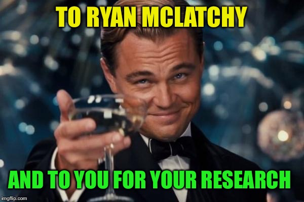 Leonardo Dicaprio Cheers Meme | TO RYAN MCLATCHY AND TO YOU FOR YOUR RESEARCH | image tagged in memes,leonardo dicaprio cheers | made w/ Imgflip meme maker
