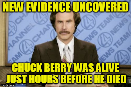 Ron Burgundy Meme | NEW EVIDENCE UNCOVERED CHUCK BERRY WAS ALIVE JUST HOURS BEFORE HE DIED | image tagged in memes,ron burgundy | made w/ Imgflip meme maker