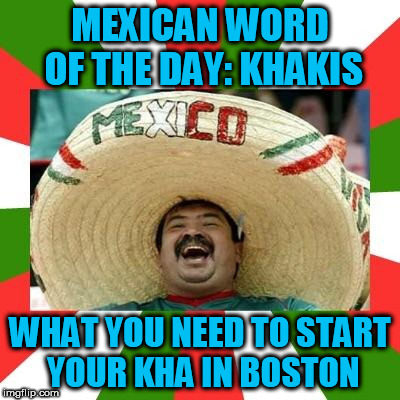Mexican | MEXICAN WORD OF THE DAY: KHAKIS WHAT YOU NEED TO START YOUR KHA IN BOSTON | image tagged in mexican | made w/ Imgflip meme maker